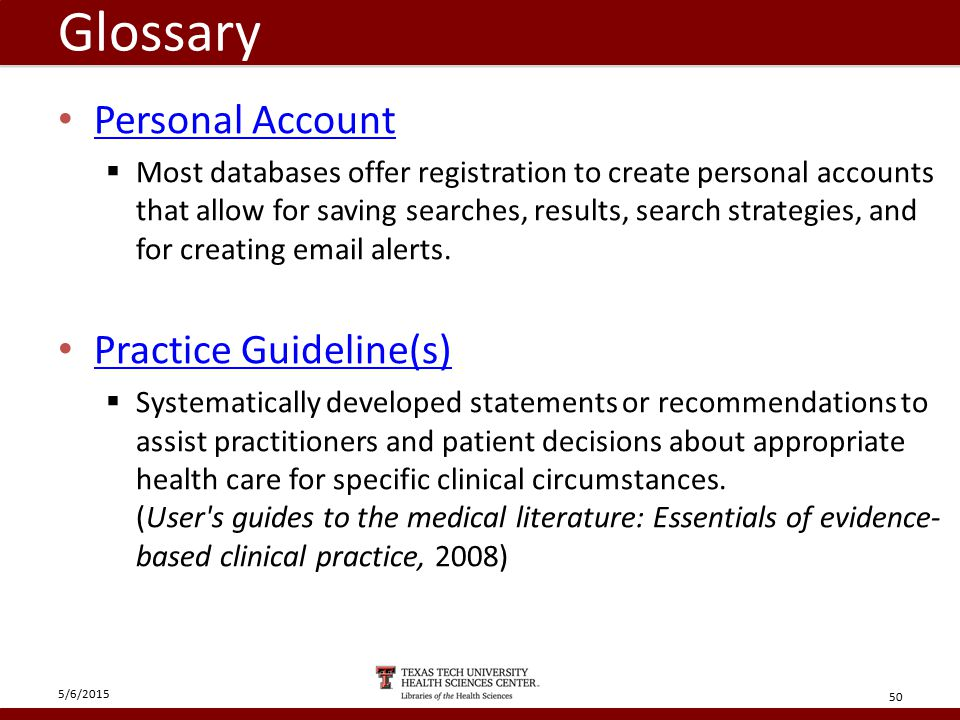 Glossary Personal Account  Most databases offer registration to create personal accounts that allow for saving searches, results, search strategies, and for creating email alerts.