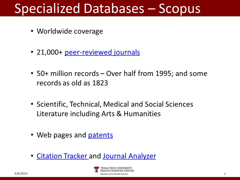 Specialized Databases – Scopus Worldwide coverage 21,000+ peer-reviewed journalspeer-reviewed journals 50+ million records – Over half from 1995; and some records as old as 1823 Scientific, Technical, Medical and Social Sciences Literature including Arts & Humanities Web pages and patentspatents Citation Tracker and Journal Analyzer Citation Tracker Journal Analyzer 5/6/2015 7