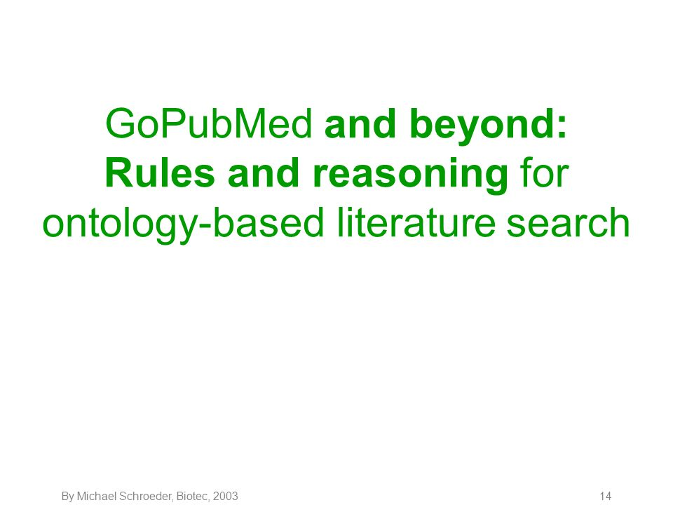 By Michael Schroeder, Biotec, 200314 GoPubMed and beyond: Rules and reasoning for ontology-based literature search
