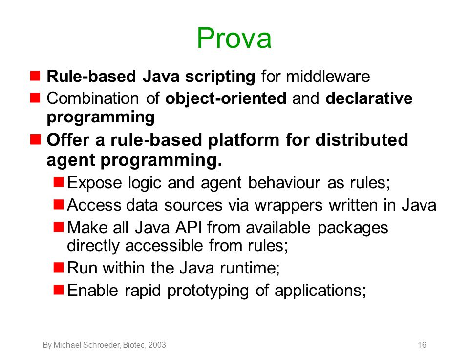 By Michael Schroeder, Biotec, 200316 Prova nRule-based Java scripting for middleware nCombination of object-oriented and declarative programming nOffer a rule-based platform for distributed agent programming.