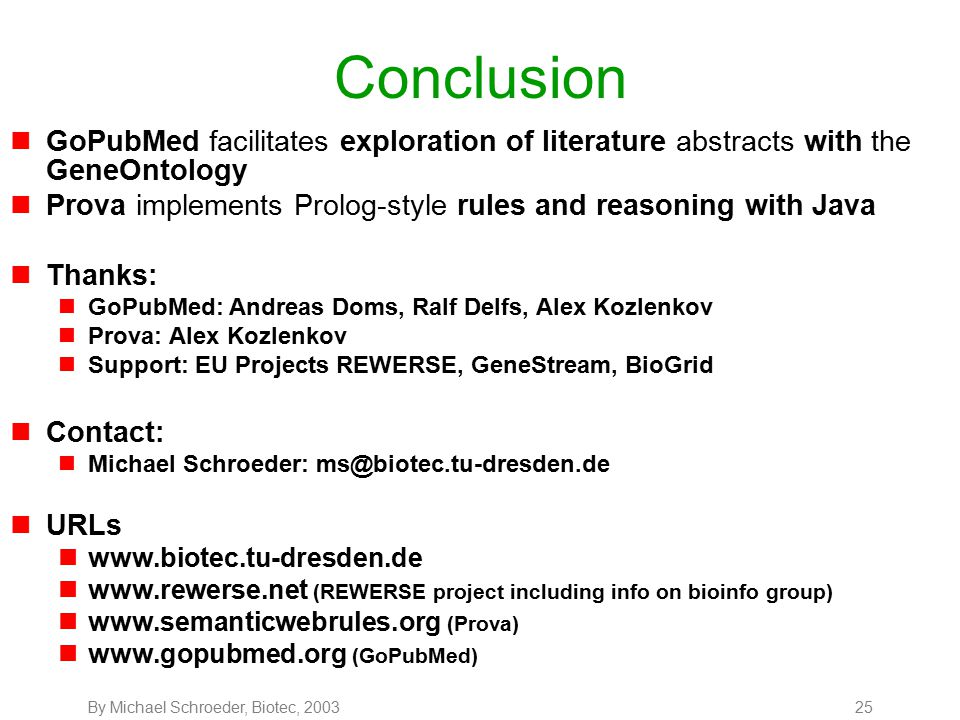 By Michael Schroeder, Biotec, 200325 Conclusion nGoPubMed facilitates exploration of literature abstracts with the GeneOntology nProva implements Prolog-style rules and reasoning with Java nThanks: nGoPubMed: Andreas Doms, Ralf Delfs, Alex Kozlenkov nProva: Alex Kozlenkov nSupport: EU Projects REWERSE, GeneStream, BioGrid nContact: nMichael Schroeder: ms@biotec.tu-dresden.de nURLs nwww.biotec.tu-dresden.de nwww.rewerse.net (REWERSE project including info on bioinfo group) nwww.semanticwebrules.org (Prova) nwww.gopubmed.org (GoPubMed)