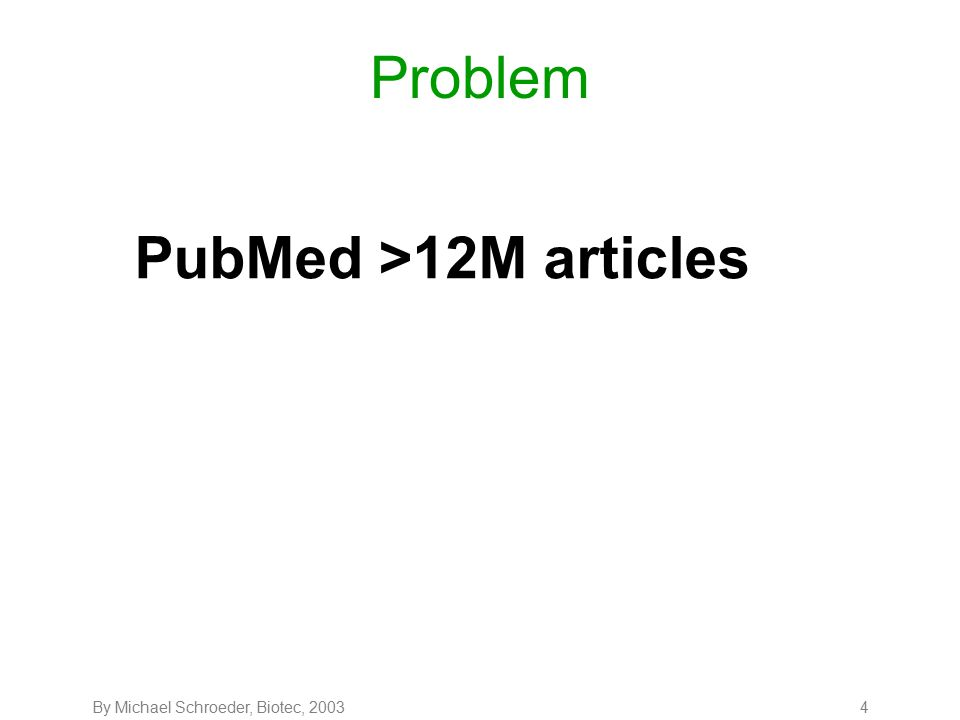 By Michael Schroeder, Biotec, 20034 Problem PubMed >12M articles