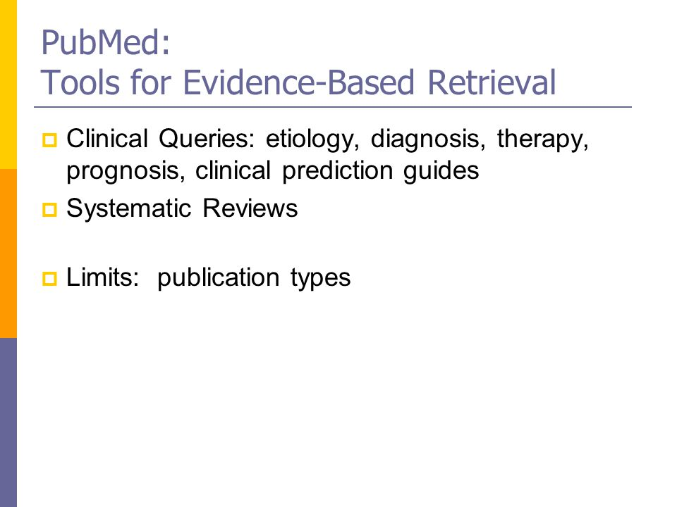 PubMed: Tools for Evidence-Based Retrieval  Clinical Queries: etiology, diagnosis, therapy, prognosis, clinical prediction guides  Systematic Reviews  Limits: publication types