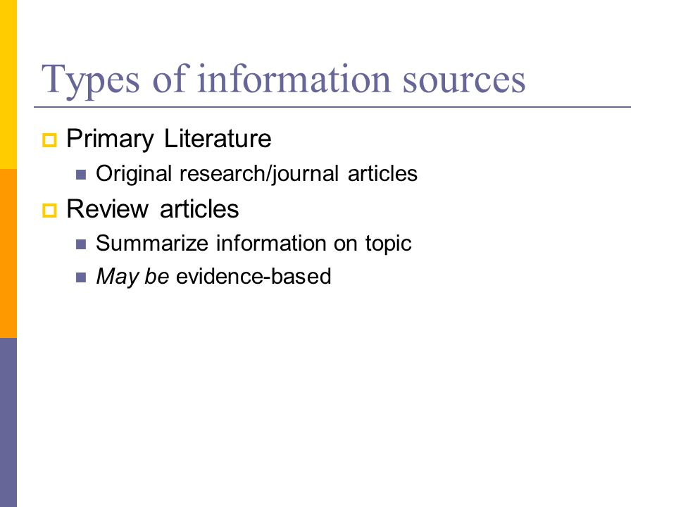 Types of information sources  Primary Literature Original research/journal articles  Review articles Summarize information on topic May be evidence-based
