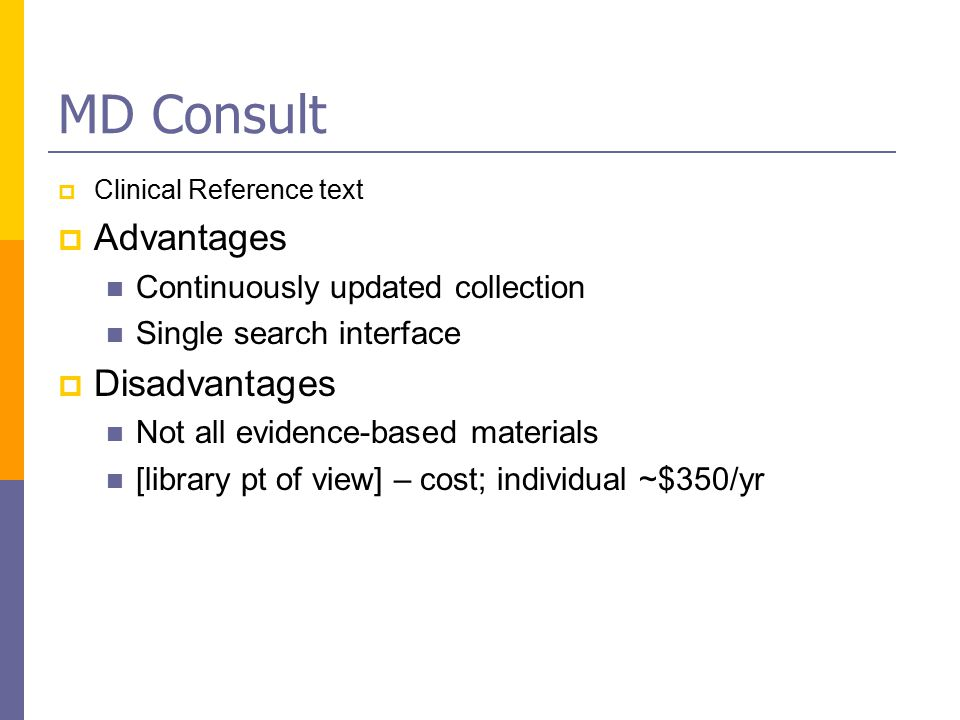 MD Consult  Clinical Reference text  Advantages Continuously updated collection Single search interface  Disadvantages Not all evidence-based materials [library pt of view] – cost; individual ~$350/yr