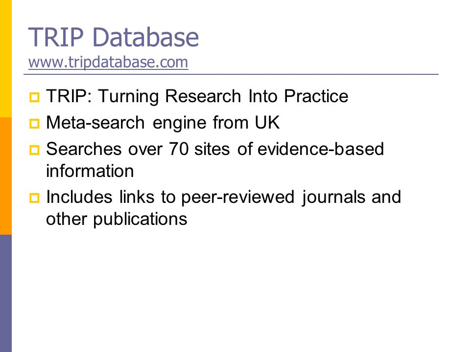 TRIP Database www.tripdatabase.com www.tripdatabase.com  TRIP: Turning Research Into Practice  Meta-search engine from UK  Searches over 70 sites of evidence-based information  Includes links to peer-reviewed journals and other publications