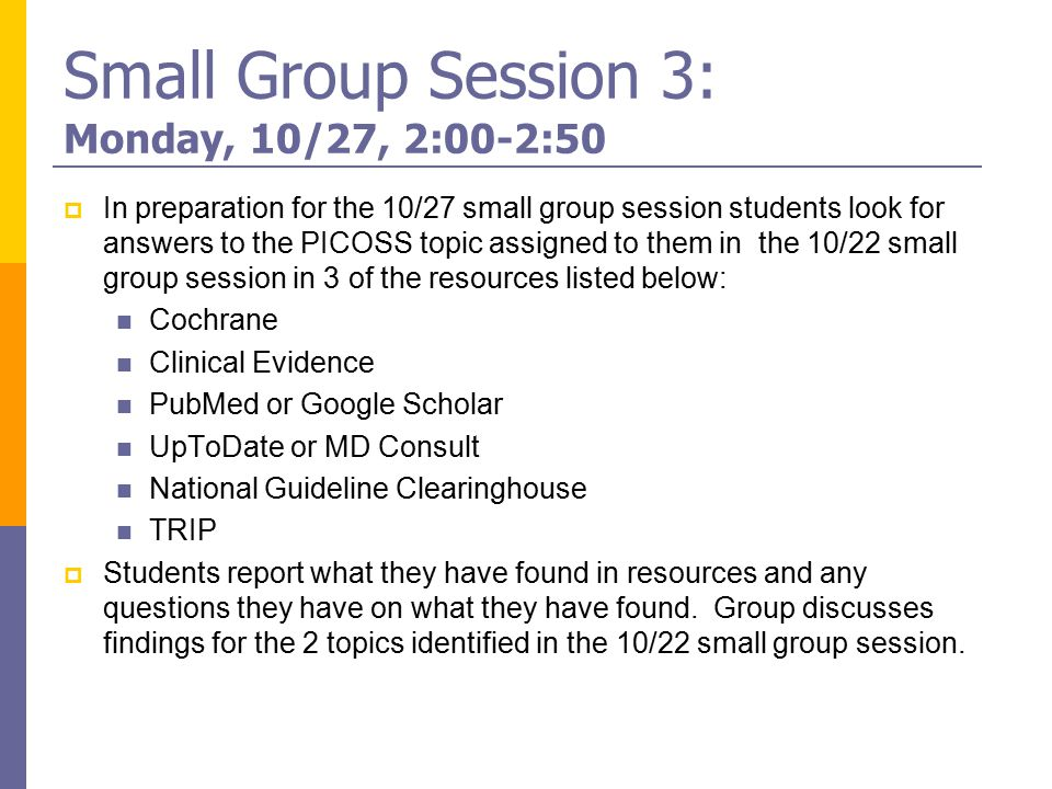 Small Group Session 3: Monday, 10/27, 2:00-2:50  In preparation for the 10/27 small group session students look for answers to the PICOSS topic assigned to them in the 10/22 small group session in 3 of the resources listed below: Cochrane Clinical Evidence PubMed or Google Scholar UpToDate or MD Consult National Guideline Clearinghouse TRIP  Students report what they have found in resources and any questions they have on what they have found.