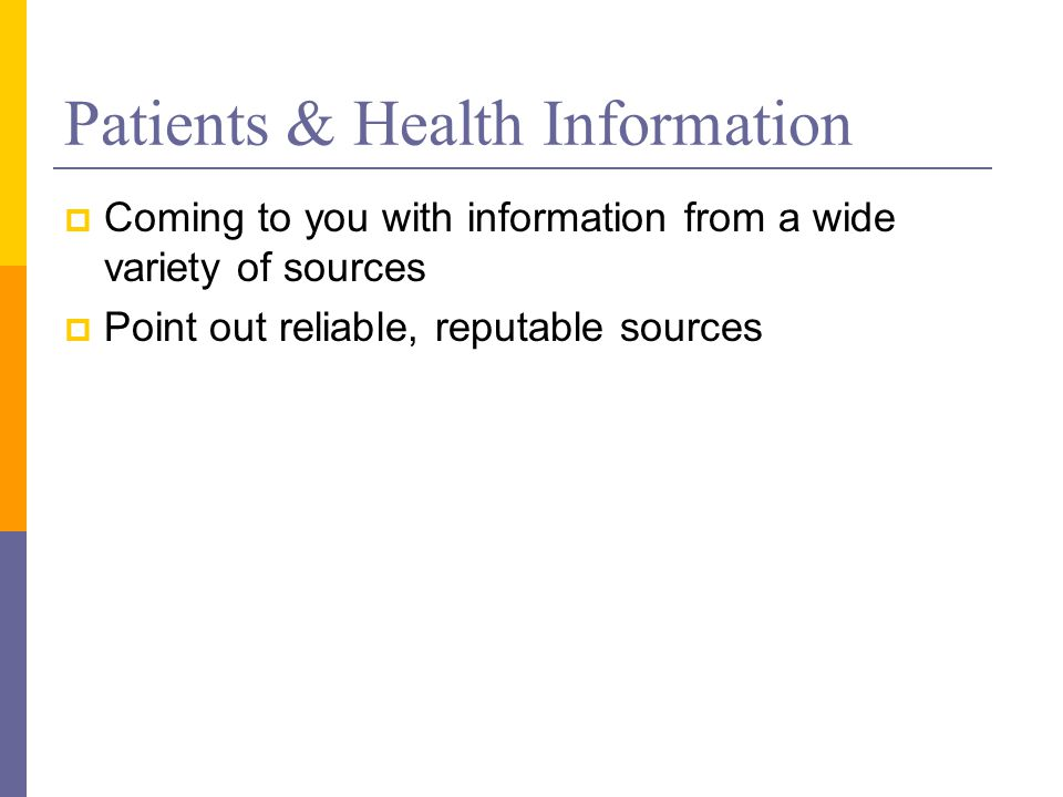 Patients & Health Information  Coming to you with information from a wide variety of sources  Point out reliable, reputable sources