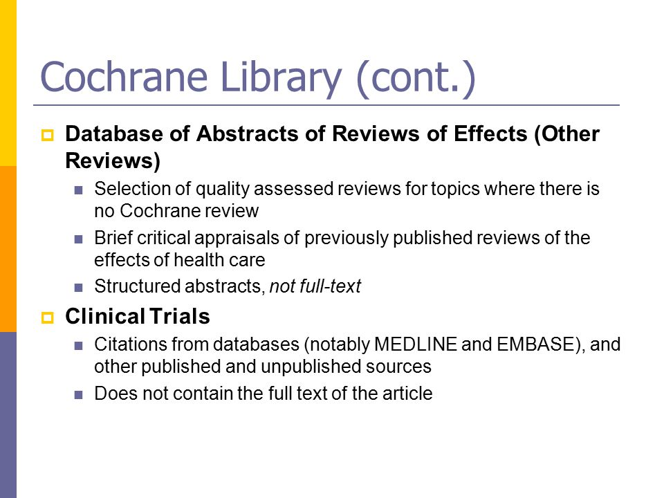 Cochrane Library (cont.)  Database of Abstracts of Reviews of Effects (Other Reviews) Selection of quality assessed reviews for topics where there is no Cochrane review Brief critical appraisals of previously published reviews of the effects of health care Structured abstracts, not full-text  Clinical Trials Citations from databases (notably MEDLINE and EMBASE), and other published and unpublished sources Does not contain the full text of the article