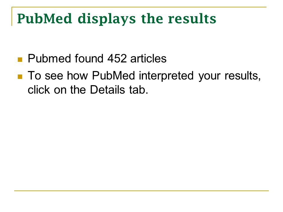PubMed displays the results Pubmed found 452 articles To see how PubMed interpreted your results, click on the Details tab.