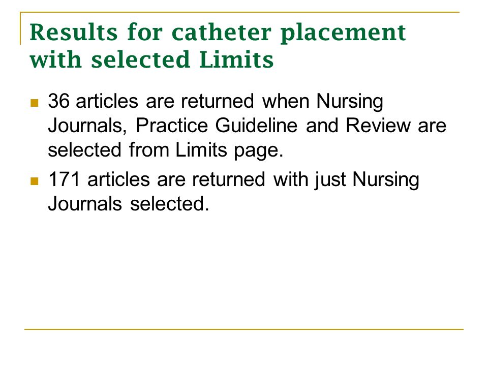 Results for catheter placement with selected Limits 36 articles are returned when Nursing Journals, Practice Guideline and Review are selected from Limits page.