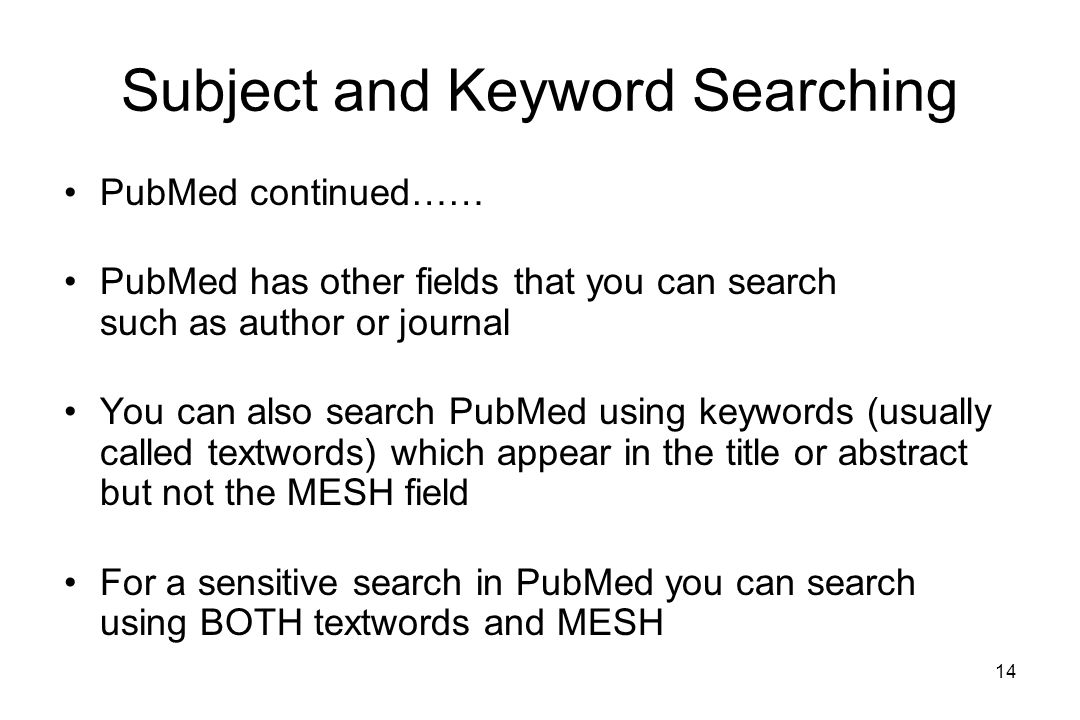 14 Subject and Keyword Searching PubMed continued…… PubMed has other fields that you can search such as author or journal You can also search PubMed using keywords (usually called textwords) which appear in the title or abstract but not the MESH field For a sensitive search in PubMed you can search using BOTH textwords and MESH