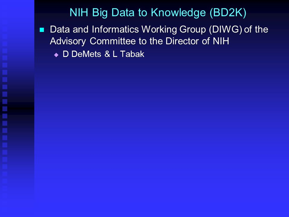 NIH Big Data to Knowledge (BD2K) Data and Informatics Working Group (DIWG) of the Advisory Committee to the Director of NIH Data and Informatics Working Group (DIWG) of the Advisory Committee to the Director of NIH  D DeMets & L Tabak