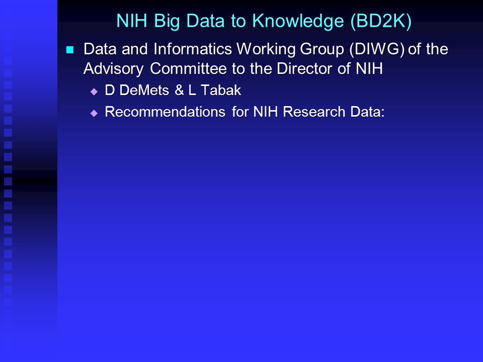 NIH Big Data to Knowledge (BD2K) Data and Informatics Working Group (DIWG) of the Advisory Committee to the Director of NIH Data and Informatics Working Group (DIWG) of the Advisory Committee to the Director of NIH  D DeMets & L Tabak  Recommendations for NIH Research Data: