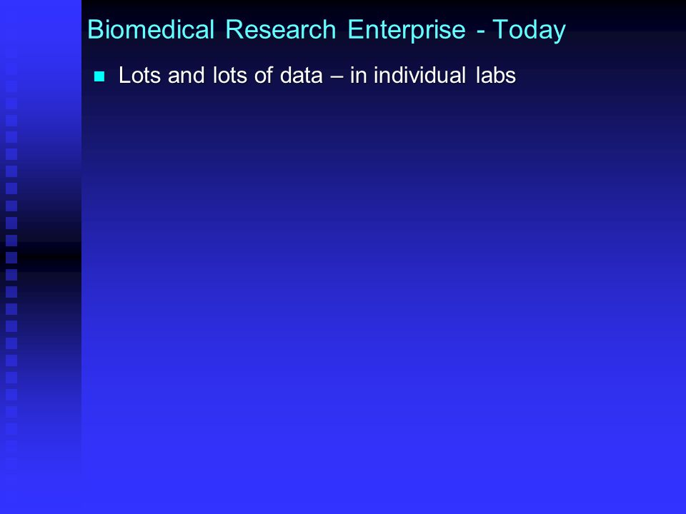 Biomedical Research Enterprise - Today Lots and lots of data – in individual labs Few data broadly available to research community Few data broadly available to research community  Exceptions: genomic, human subject autism, particular research initiatives (e.g., ADNI, Human Connectome Project)