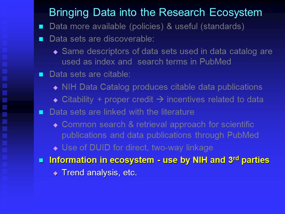 Bringing Data into the Research Ecosystem Data more available (policies) & useful (standards) Data sets are discoverable:   Same descriptors of data sets used in data catalog are used as index and search terms in PubMed Data sets are citable:   NIH Data Catalog produces citable data publications   Citability + proper credit  incentives related to data Data sets are linked with the literature   Common search & retrieval approach for scientific publications and data publications through PubMed   Use of DUID for direct, two-way linkage Information in ecosystem - use by NIH and 3 rd parties Information in ecosystem - use by NIH and 3 rd parties  Trend analysis, etc.