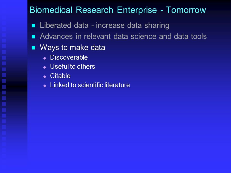 Biomedical Research Enterprise - Tomorrow Liberated data - increase data sharing Advances in relevant data science and data tools Ways to make data   Discoverable   Useful to others   Citable   Linked to scientific literature Greater prominence of data in science & scholarship Greater prominence of data in science & scholarship
