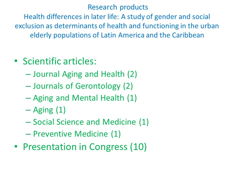 Research products Health differences in later life: A study of gender and social exclusion as determinants of health and functioning in the urban elderly populations of Latin America and the Caribbean Scientific articles: – Journal Aging and Health (2) – Journals of Gerontology (2) – Aging and Mental Health (1) – Aging (1) – Social Science and Medicine (1) – Preventive Medicine (1) Presentation in Congress (10)