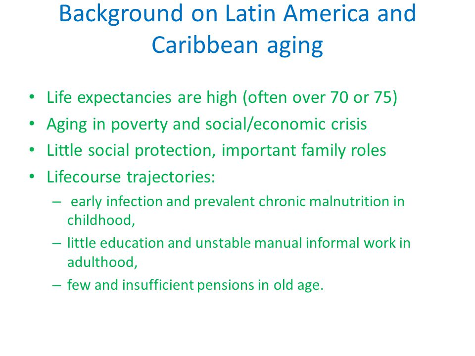 Background on Latin America and Caribbean aging Life expectancies are high (often over 70 or 75) Aging in poverty and social/economic crisis Little social protection, important family roles Lifecourse trajectories: – early infection and prevalent chronic malnutrition in childhood, – little education and unstable manual informal work in adulthood, – few and insufficient pensions in old age.