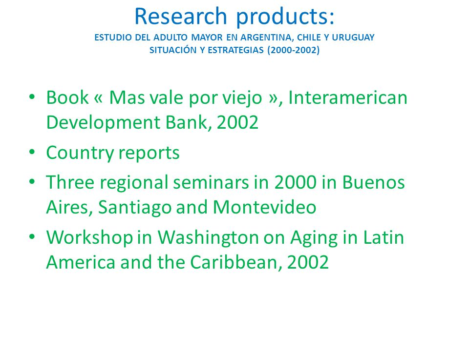 Research products: Caribbean Aging Study Country reports for: – Jamaica, Bahamas, Barbados, Guyana, Suriname, and Trinidad and Tobago Regional seminar in Port of Spain, Trinidad Final report to funding agency (IADB) Research paper in revision on Ageing and Society 10