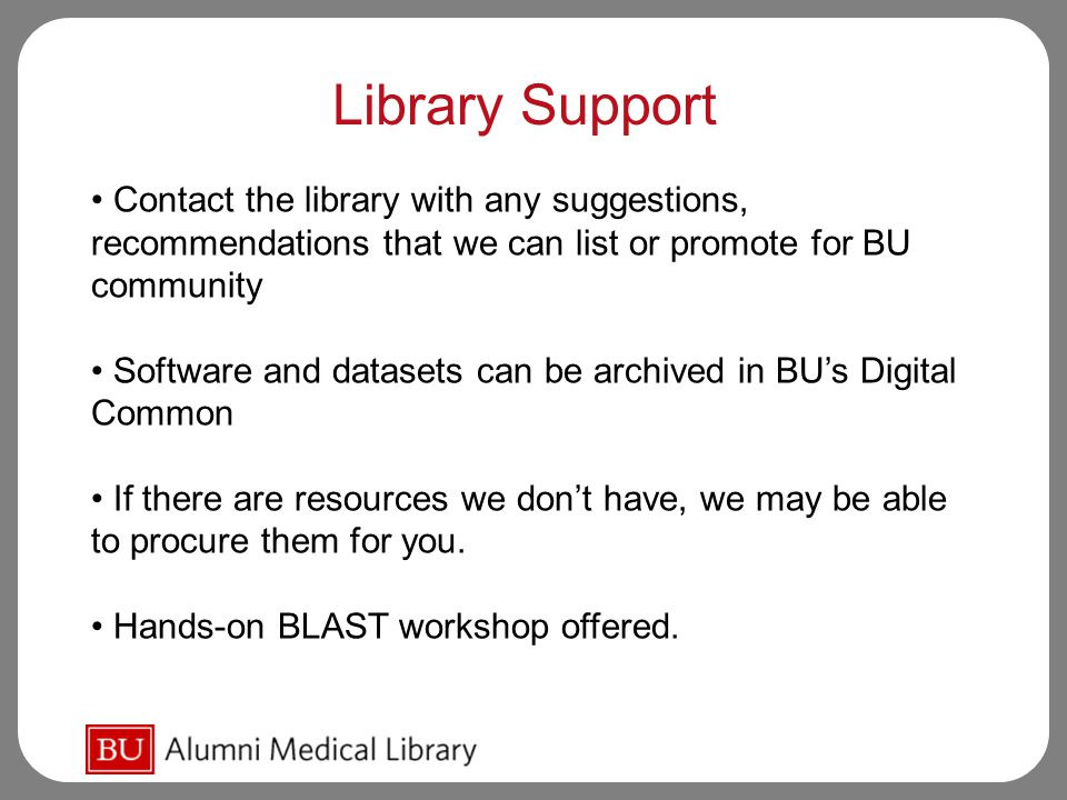 Library Support Contact the library with any suggestions, recommendations that we can list or promote for BU community Software and datasets can be archived in BU's Digital Common If there are resources we don't have, we may be able to procure them for you.