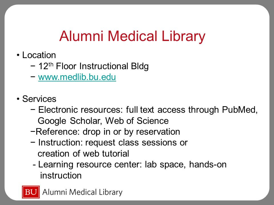 Location − 12 th Floor Instructional Bldg − www.medlib.bu.eduwww.medlib.bu.edu Services − Electronic resources: full text access through PubMed, Google Scholar, Web of Science −Reference: drop in or by reservation − Instruction: request class sessions or creation of web tutorial - Learning resource center: lab space, hands-on instruction