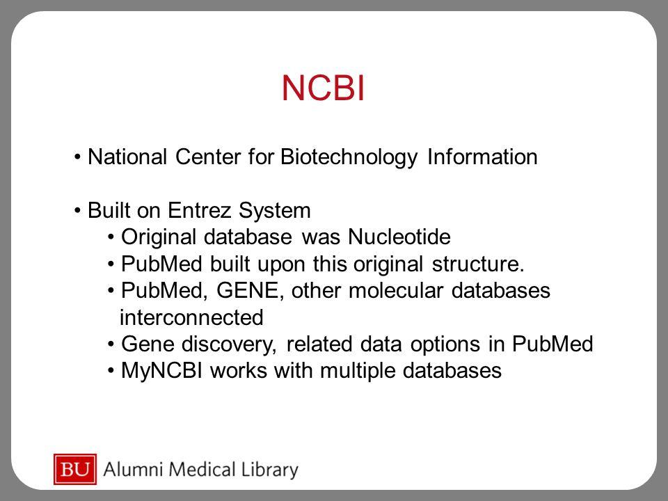 NCBI National Center for Biotechnology Information Built on Entrez System Original database was Nucleotide PubMed built upon this original structure.