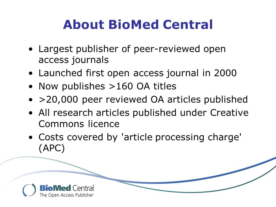 About BioMed Central Largest publisher of peer-reviewed open access journals Launched first open access journal in 2000 Now publishes >160 OA titles >20,000 peer reviewed OA articles published All research articles published under Creative Commons licence Costs covered by article processing charge (APC)