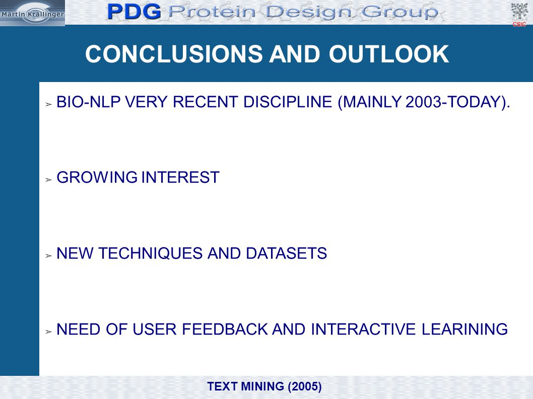 CONCLUSIONS AND OUTLOOK ➢ BIO-NLP VERY RECENT DISCIPLINE (MAINLY 2003-TODAY). ➢ GROWING INTEREST ➢ NEW TECHNIQUES AND DATASETS ➢ NEED OF USER FEEDBACK