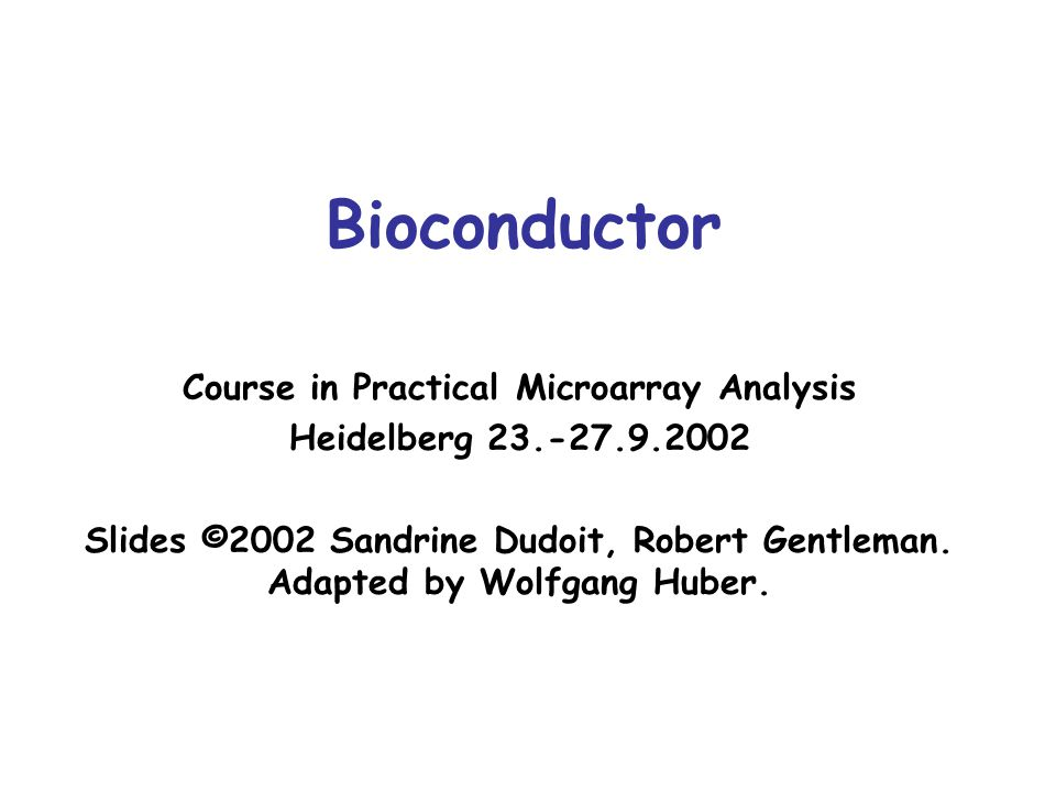 Bioconductor Course in Practical Microarray Analysis Heidelberg 23.-27.9.2002 Slides ©2002 Sandrine Dudoit, Robert Gentleman. Adapted by Wolfgang Hube