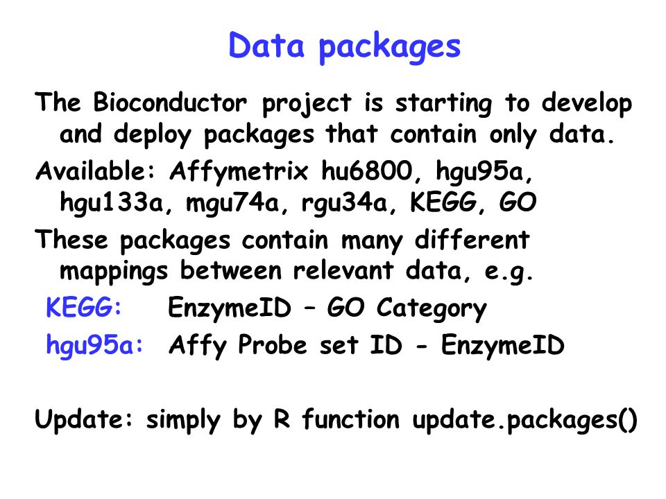 Data packages The Bioconductor project is starting to develop and deploy packages that contain only data. Available: Affymetrix hu6800, hgu95a, hgu133