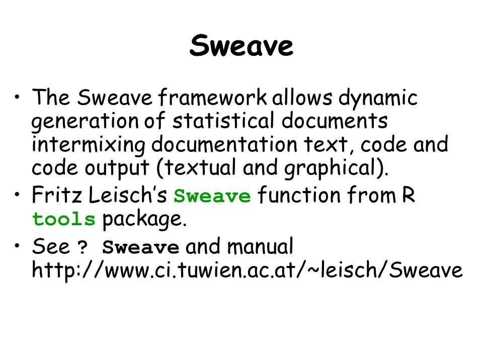 Sweave The Sweave framework allows dynamic generation of statistical documents intermixing documentation text, code and code output (textual and graph