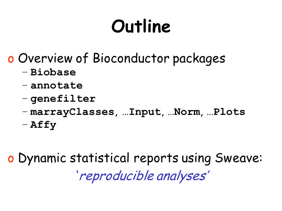 Outline o Overview of Bioconductor packages –Biobase –annotate –genefilter –marrayClasses, …Input, …Norm, …Plots –Affy o Dynamic statistical reports u
