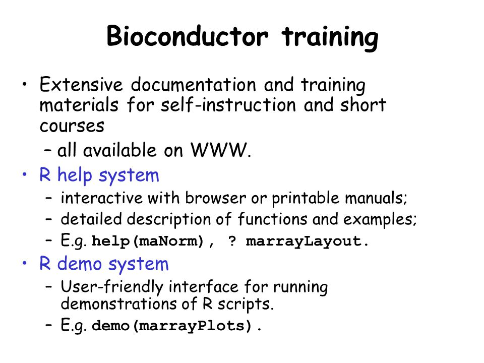 Bioconductor training Extensive documentation and training materials for self-instruction and short courses – all available on WWW. R help system –int
