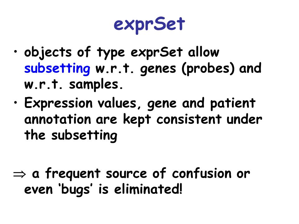 genefilter: separation of tasks TaskProgramming pendant Define the filter criterion A function that takes the data for one gene Apply it to the data and obtain a selection A logical vector Apply the selection to the data A new exprSet with the subset of interesting genes