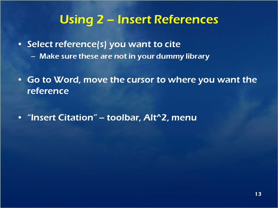 13 Using 2 – Insert References Select reference(s) you want to cite –Make sure these are not in your dummy library Go to Word, move the cursor to where you want the reference Insert Citation – toolbar, Alt^2, menu