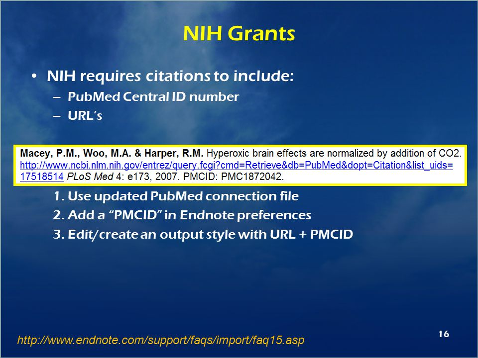 16 NIH Grants NIH requires citations to include: –PubMed Central ID number –URL's How 1.Use updated PubMed connection file 2.Add a PMCID in Endnote preferences 3.Edit/create an output style with URL + PMCID http://www.endnote.com/support/faqs/import/faq15.asp