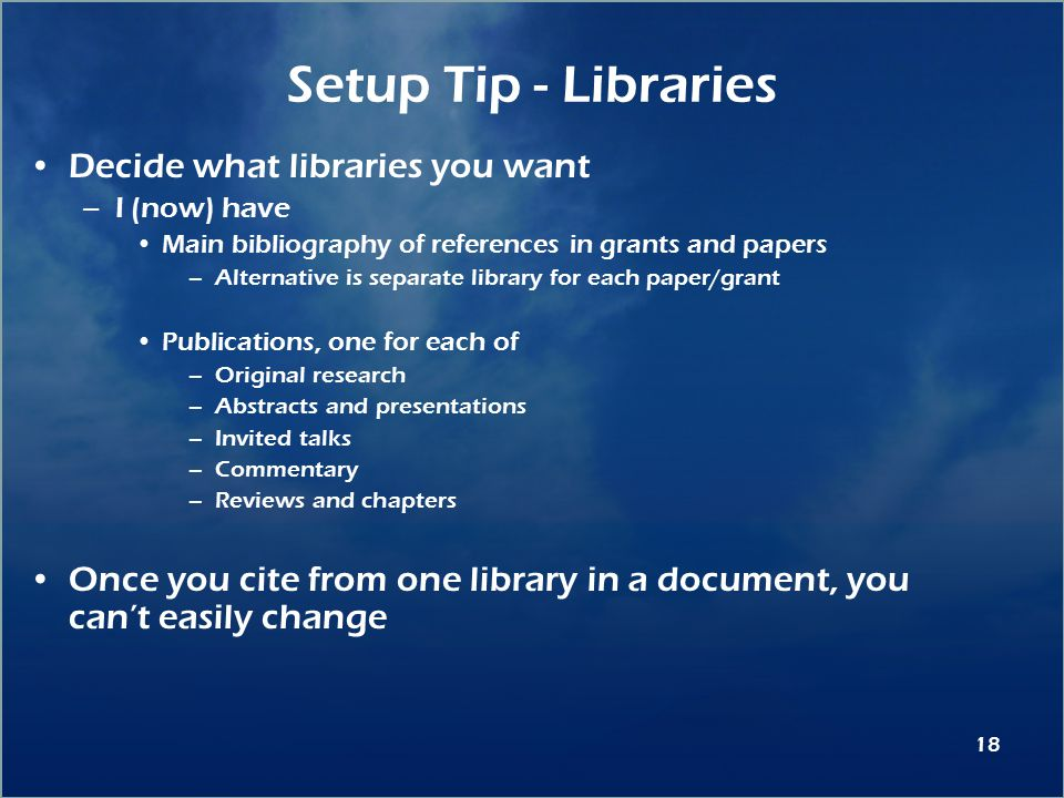 18 Setup Tip - Libraries Decide what libraries you want –I (now) have Main bibliography of references in grants and papers –Alternative is separate library for each paper/grant Publications, one for each of –Original research –Abstracts and presentations –Invited talks –Commentary –Reviews and chapters Once you cite from one library in a document, you can't easily change