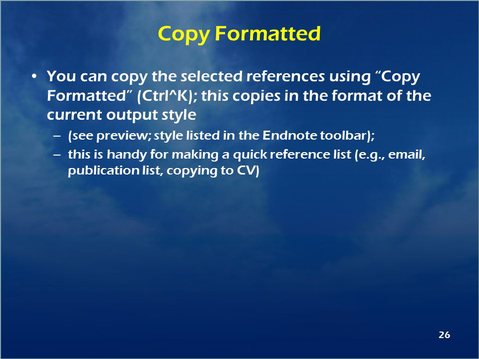 26 Copy Formatted You can copy the selected references using Copy Formatted (Ctrl^K); this copies in the format of the current output style –(see preview; style listed in the Endnote toolbar); –this is handy for making a quick reference list (e.g., email, publication list, copying to CV)