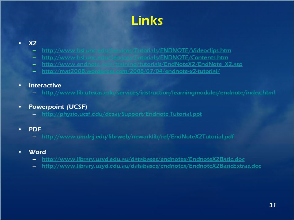31 Links X2 –http://www.hsl.unc.edu/Services/Tutorials/ENDNOTE/Videoclips.htmhttp://www.hsl.unc.edu/Services/Tutorials/ENDNOTE/Videoclips.htm –http://www.hsl.unc.edu/Services/Tutorials/ENDNOTE/Contents.htmhttp://www.hsl.unc.edu/Services/Tutorials/ENDNOTE/Contents.htm –http://www.endnote.com/training/tutorials/EndNoteX2/EndNote_X2.asphttp://www.endnote.com/training/tutorials/EndNoteX2/EndNote_X2.asp –http://mat2008.wordpress.com/2008/07/04/endnote-x2-tutorial/http://mat2008.wordpress.com/2008/07/04/endnote-x2-tutorial/ Interactive –http://www.lib.utexas.edu/services/instruction/learningmodules/endnote/index.htmlhttp://www.lib.utexas.edu/services/instruction/learningmodules/endnote/index.html Powerpoint (UCSF) –http://physio.ucsf.edu/desai/Support/Endnote Tutorial.ppthttp://physio.ucsf.edu/desai/Support/Endnote Tutorial.ppt PDF –http://www.umdnj.edu/librweb/newarklib/ref/EndNoteX2Tutorial.pdfhttp://www.umdnj.edu/librweb/newarklib/ref/EndNoteX2Tutorial.pdf Word –http://www.library.usyd.edu.au/databases/endnotex/EndnoteX2Basic.dochttp://www.library.usyd.edu.au/databases/endnotex/EndnoteX2Basic.doc –http://www.library.usyd.edu.au/databases/endnotex/EndnoteX2BasicExtras.dochttp://www.library.usyd.edu.au/databases/endnotex/EndnoteX2BasicExtras.doc