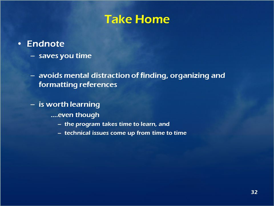 32 Take Home Endnote –saves you time –avoids mental distraction of finding, organizing and formatting references –is worth learning ….even though –the program takes time to learn, and –technical issues come up from time to time