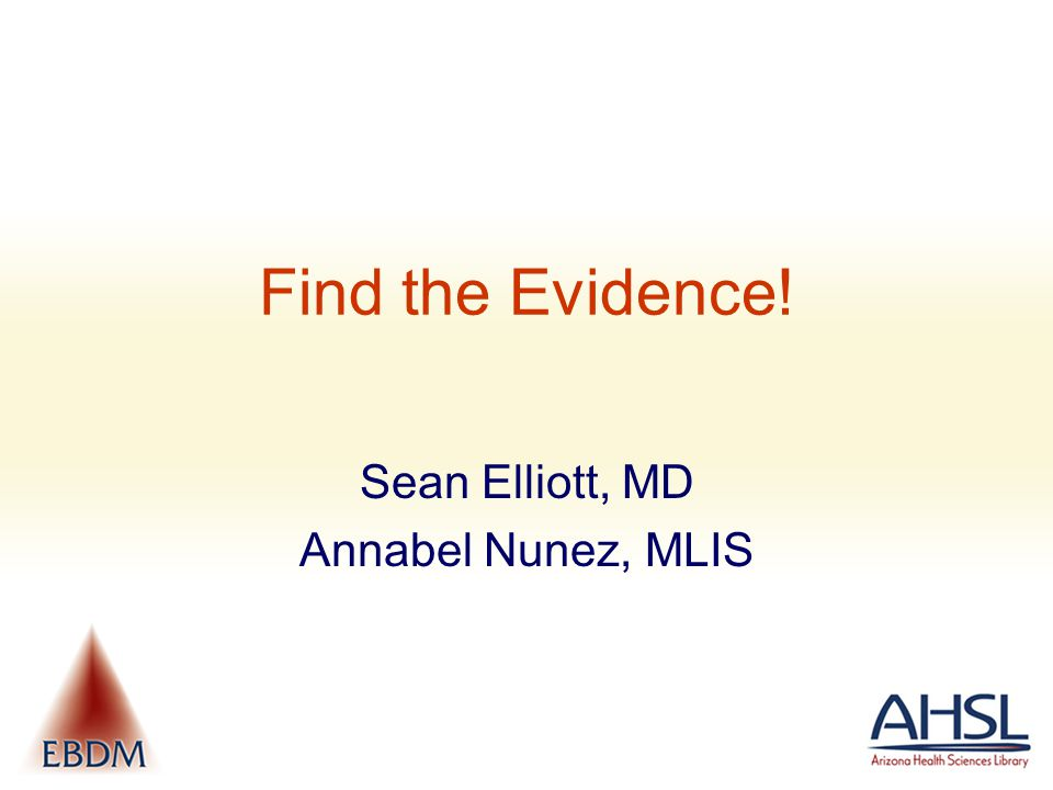 Find the Evidence! Sean Elliott, MD Annabel Nunez, MLIS