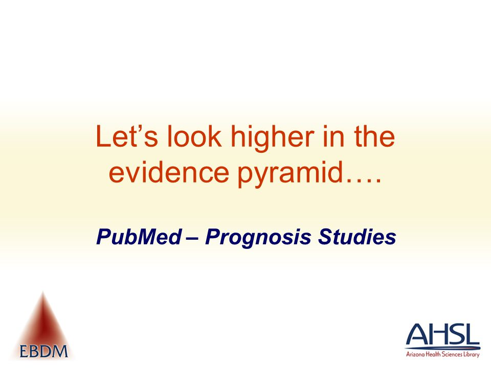 Let's look higher in the evidence pyramid…. PubMed – Prognosis Studies