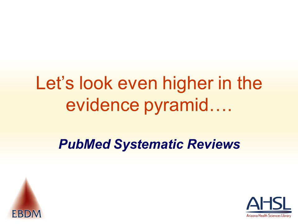 Let's look even higher in the evidence pyramid…. PubMed Systematic Reviews