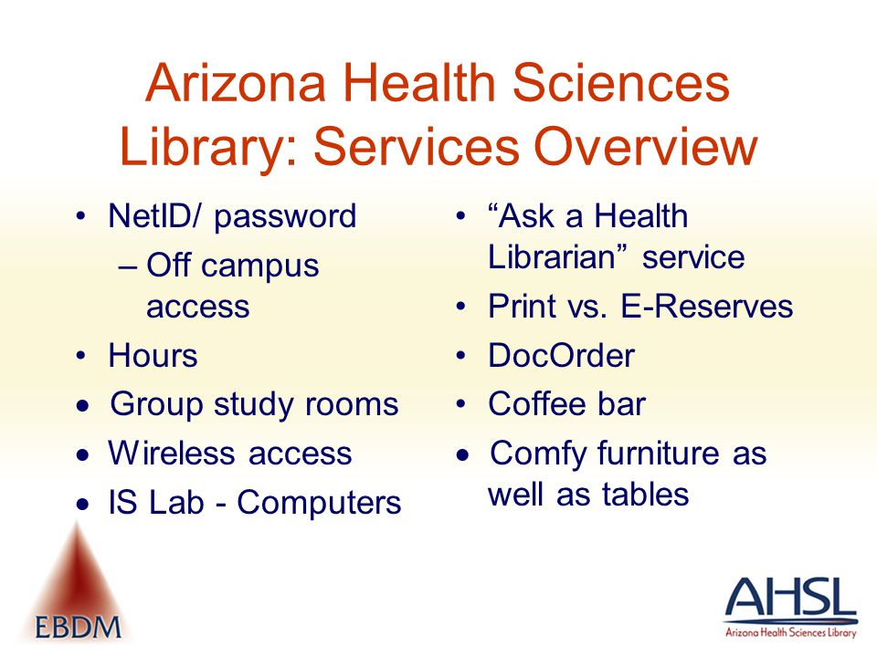 Arizona Health Sciences Library: Services Overview NetID/ password –Off campus access Hours  Group study rooms  Wireless access  IS Lab - Computers Ask a Health Librarian service Print vs.