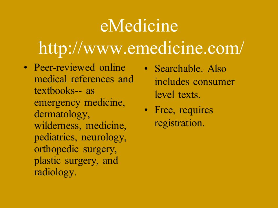 eMedicine http://www.emedicine.com/ Peer-reviewed online medical references and textbooks-- as emergency medicine, dermatology, wilderness, medicine, pediatrics, neurology, orthopedic surgery, plastic surgery, and radiology.