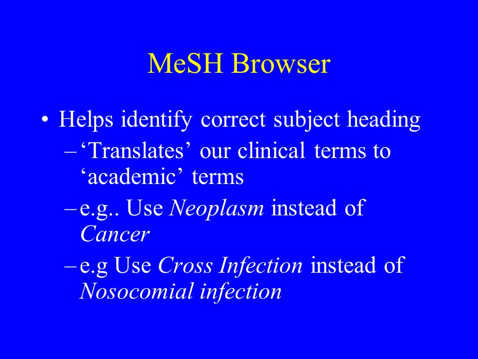 MeSH Browser Helps identify correct subject heading –'Translates' our clinical terms to 'academic' terms –e.g..
