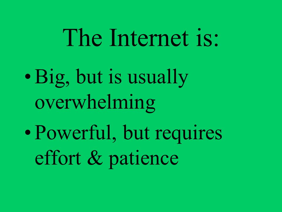 The Internet is: Big, but is usually overwhelming Powerful, but requires effort & patience