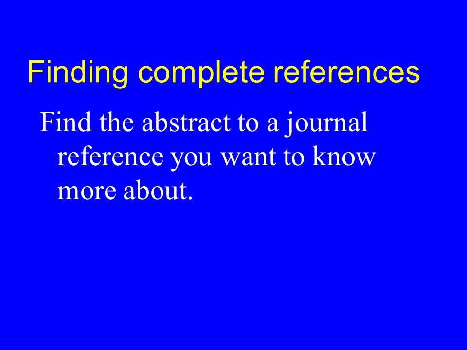 Finding complete references Find the abstract to a journal reference you want to know more about.