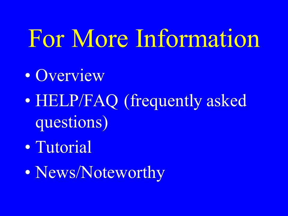 For More Information Overview HELP/FAQ (frequently asked questions) Tutorial News/Noteworthy